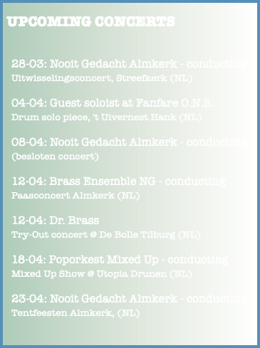 UPCOMING CONCERTS 28-03: Nooit Gedacht Almkerk - conducting Uitwisselingsconcert, Streefkerk (NL) 04-04: Guest soloist at Fanfare O.N.S. Drum solo piece, 't Uivernest Hank (NL) 08-04: Nooit Gedacht Almkerk - conducting (besloten concert) 12-04: Brass Ensemble NG - conducting Paasconcert Almkerk (NL) 12-04: Dr. Brass Try-Out concert @ De Bolle Tilburg (NL) 18-04: Poporkest Mixed Up - conducting Mixed Up Show @ Utopia Drunen (NL) 23-04: Nooit Gedacht Almkerk - conducting Tentfeesten Almkerk, (NL)